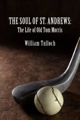 THE Soul of St. Andrews: The Life of Old Tom Morris (Paperback)
