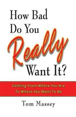 How Bad Do You REALLY Want It?: Getting From Where You Are To Where You Want To Be (Hardback)