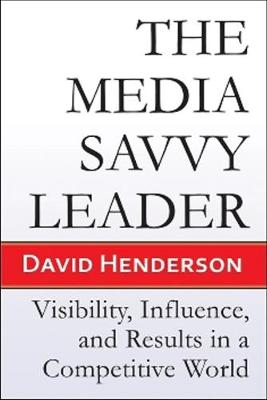 The Media Savvy Leader: Visibility, Influence, and Results in a Competitive World (Paperback)
