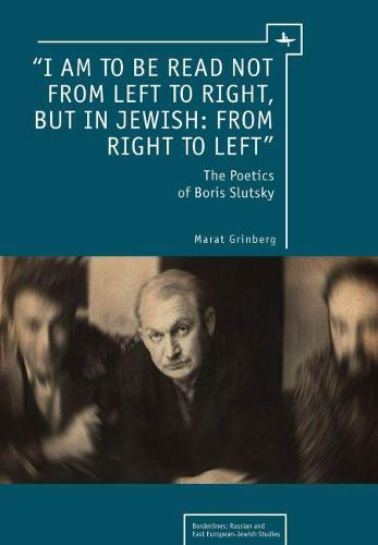 """I am to be read not from left to right, but in Jewish: from right to left"": The Poetics of Boris Slutsky - Borderlines: Jews of Russia/Eastern Europe and Their Legacy (Hardback)"