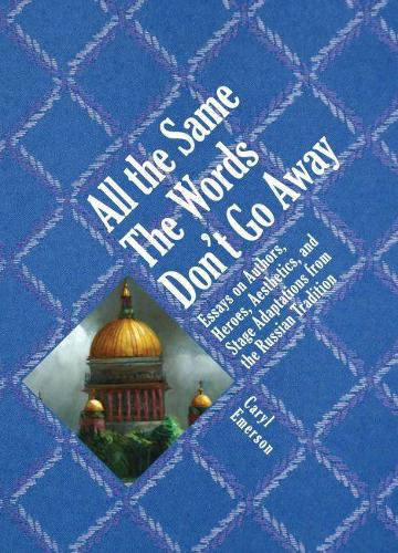 All the Same The Words Don't Go Away: Essays on Authors, Heroes, Aesthetics, and Stage Adaptations from the Russian (Hardback)