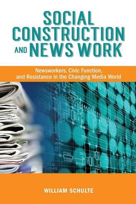 Social Construction and News Work: Newsworkers, Civic Function, and Resistance in the Changing Media World (Paperback)