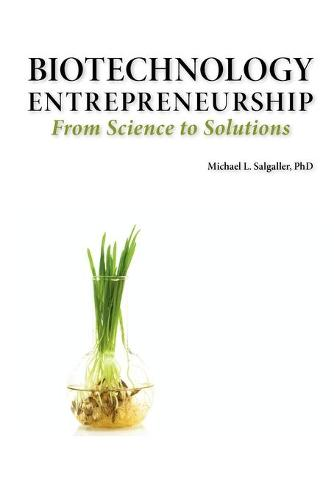 Biotechnology Entrepreneurship From Science to Solutions -- Start-up, Company Formation and Organization, Team, Intellectual Property, Financing, Partnering, Licensing and Technology Transfer, Regulatory Affairs, Reimbursement, Exit (Paperback)