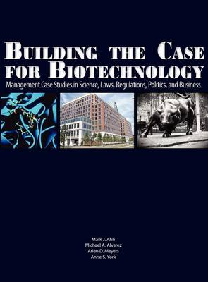 Building the Case for Biotechnology: Management Case Studies in Science, Laws, Regulations, Politics, and Business (Hardback)