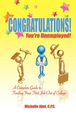 Congratulations! You're Unemployed! a Complete Guide to Finding Your First Job Out of College. (Paperback)