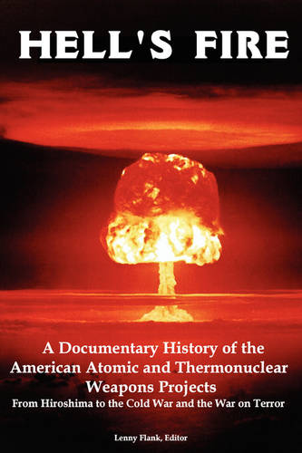 Hell's Fire: A Documentary History of the American Atomic and Thermonuclear Weapons Projects, from Hiroshima to the Cold War and Th (Paperback)