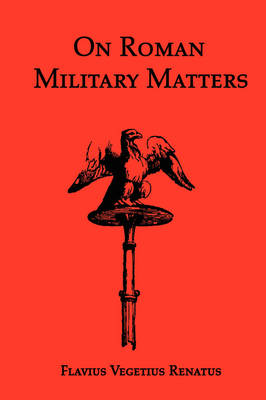 On Roman Military Matters; A 5th Century Training Manual in Organization, Weapons and Tactics, as Practiced by the Roman Legions (Paperback)