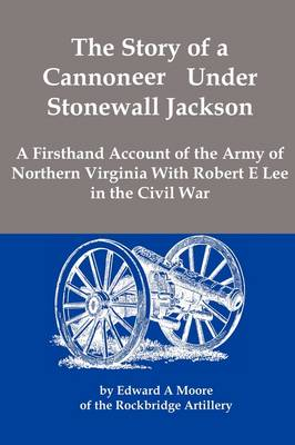 The Story of a Cannoneer Under Stonewall Jackson; A Firsthand Account of the Army of Northern Virginia with Robert E Lee in the Civil War (Paperback)
