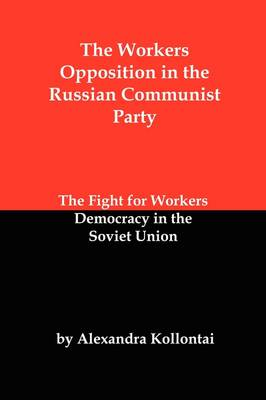 The Workers Opposition in the Russian Communist Party: The Fight for Workers Democracy in the Soviet Union (Paperback)