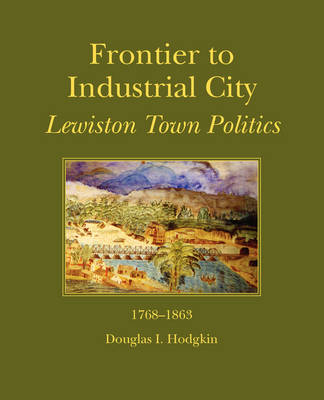 Frontier to Industrial City: Lewiston Town Politics 1768-1863 (Paperback)