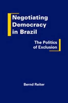 Negotiating Democracy in Brazil: The Politics of Exclusion (Hardback)