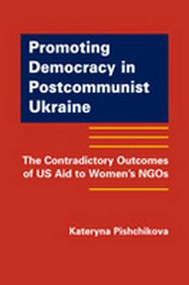 Promoting Democracy in Postcommunist Ukraine: The Contradictory Outcomes of US Aid to Women's NGOs (Hardback)
