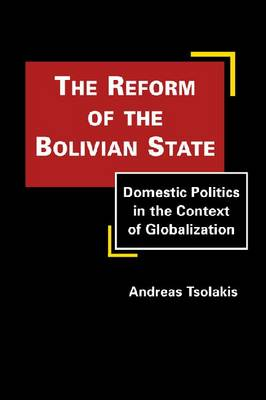 The Reform of the Bolivian State: Domestic Politics in the Context of Globalization (Hardback)