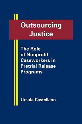 Outsourcing Justice: The Role of Nonprofit Caseworkers in Pretrial Relase Programs (Hardback)