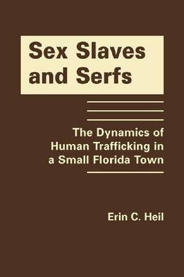 Sex Slaves and Serfs: The Dynamics of Human Trafficking in a Small Florida Town (Hardback)