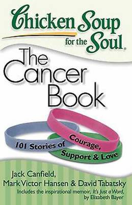 Chicken Soup for the Soul: The Cancer Book: 101 Stories of Courage, Support & Love (Paperback)