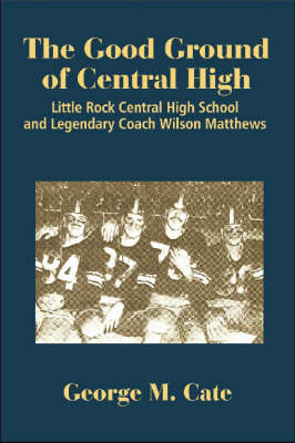 The Good Ground of Central High: Little Rock Central High School and Legendary Coach Wilson Matthews (Hardback)