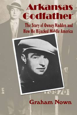 Arkansas Godfather: The Story of Owney Madden and How He Hijacked Middle America (Paperback)