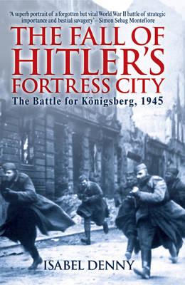 Fall of Hitler's Fortress City: The Battle for KoeNigsberg 1945 (Paperback)