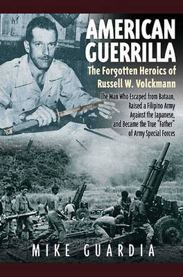 "American Guerrilla: the Forgotten Heroics of Russell W. Volckmann: The Man Who Escaped from Bataan, Raised a Filipino Army Against the Japanese, and Became ""Father"" of Special Forces (Hardback)"