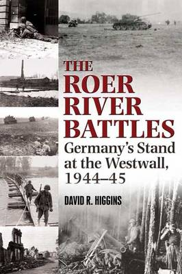 The Roer River Battles: Germany'S Stand at the Westwall, 1944-45 (Hardback)