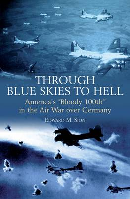 """Through Blue Skies to Hell: America'S """"Bloody 100th"""" in the Air War Over Germany (Paperback)"""