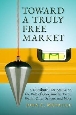 Toward a Truly Free Market: A Distributist Perspective on the Role of Government, Taxes, Health Care, Deficits and Moer (Hardback)
