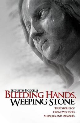 Bleeding Hands, Weeping Stone: True Stories of Divine Wonders, Miracles and Messages (Paperback)