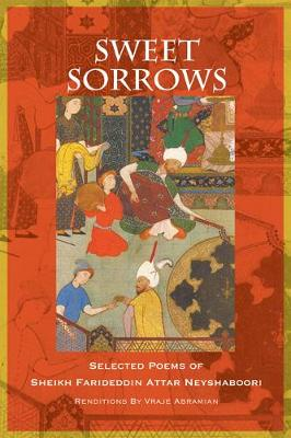 Sweet Sorrows: Selected Poems of Sheikh Farideddin Attar Neyshaboori (Paperback)