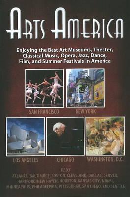 Arts America: Enjoying the Best Art Museums, Theater, Classical Music, Opera, Jazz, Dance, Film & Summer Festivals in America (Paperback)