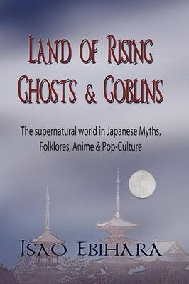 Land of Rising Ghosts & Goblins: The Supernatural World in Japanese Myths, Folklores, Anime & Pop-Culture (Paperback)