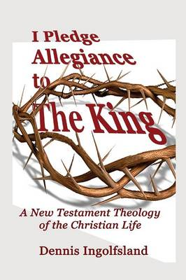 I Pledge Allegiance to the King: A New Testament Theology of the Christian Life (Paperback)