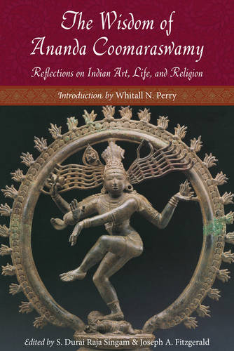 Wisdom of Ananda Coomaraswamy: Reflections on Indian Art, Life, and Religion (Paperback)