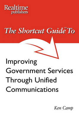 The Shortcut Guide to Improving Government Services Through Unified Communications (Paperback)