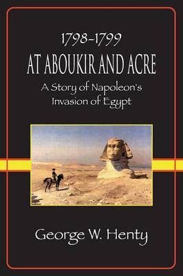 At Aboukir and Acre: A Story of Napoleon's Invasion of Egypt (Henty Homeschool History Series) (Paperback)