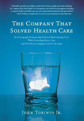 The Company That Solved Health Care: How Serigraph Dramatically Reduced Skyrocketing Costs While Providing Better Care, and How Every Company Can Do the Same (Hardback)