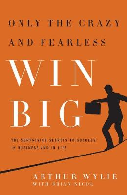 Only the Crazy and Fearless Win BIG!: The Surprising Secrets to Success in Business and in Life (Hardback)