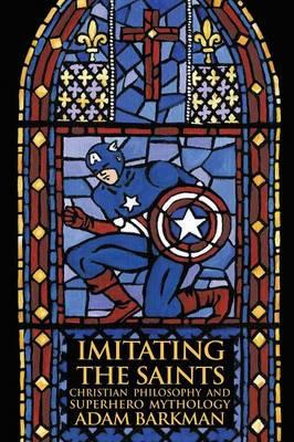 Imitating the Saints: Christian Philosophy and Superhero Mythology (Paperback)