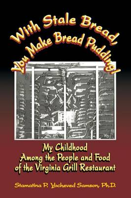 With Stale Bread, You Make Bread Pudding!: My Childhood Among the People and Food of the Virginia Grill Restaurant (Paperback)