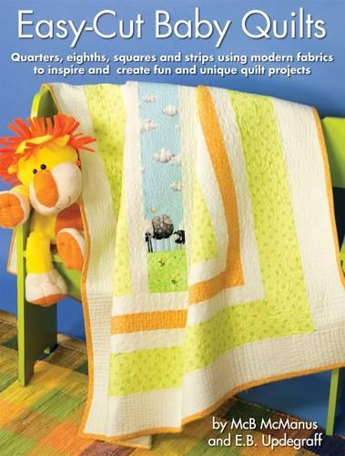 Easy-Cut Baby Quilts: Quarters, Eighths, Squares and Strips Using Modern Fabrics to Insoire and Create Fun and Unqiue Quilt Projects (Paperback)