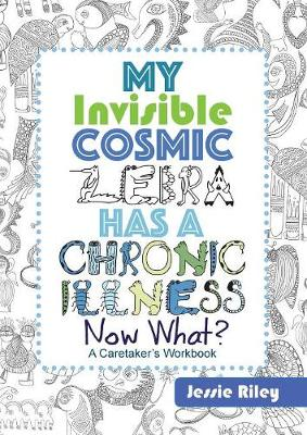 My Invisible Cosmic Zebra Has a Chronic Illness - Now What? (Paperback)