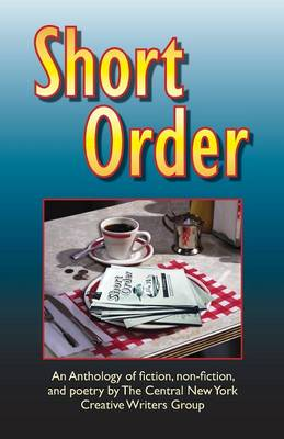Short Order: An Anthology of Fiction, Non-Fiction, and Poetry by the Central New York Creative Writers Group (Paperback)
