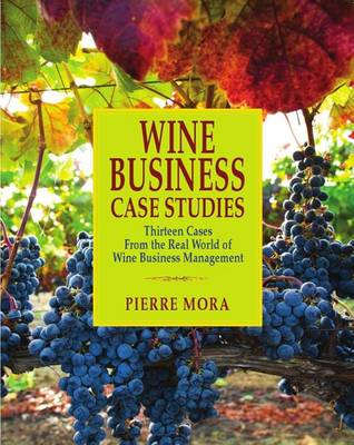 Wine Business Case Studies: Thirteen Cases from the Real World of Wine Business Management (Hardback)