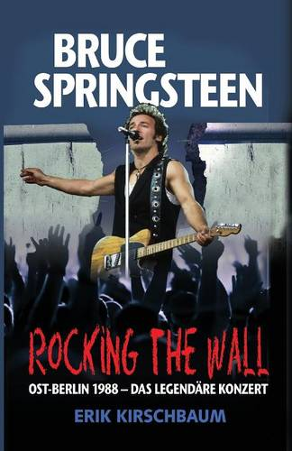 Rocking the Wall. Bruce Springsteen in Ost-Berlin 1988: Das Legendare Konzert (Paperback)