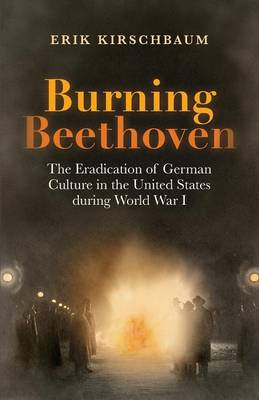 Burning Beethoven: The Eradication of German Culture in the United States During World War I (Paperback)