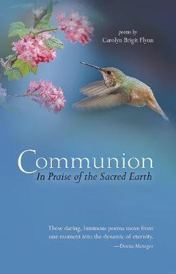 Communion: In Praise of the Sacred Earth: Poems by Carolyn Brigit Flynn (Paperback)