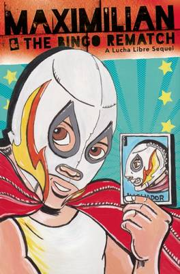 Maximilian & the Bingo Rematch: A Lucha Libre Sequel - Max's Lucha Libre Adventures (Paperback)