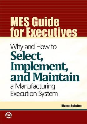MES Guide for Executives: Why and How to Select, Implement, and Maintain a Manufacturing Execution System (Paperback)