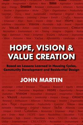 Hope, Vision & Value Creation, Based on Lessons Learned in Housing Cycles, Community Development and Residential Design (Paperback)