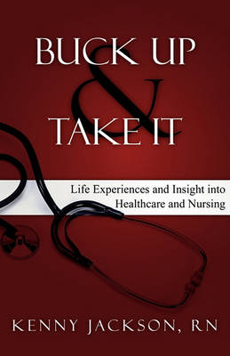 Buck Up and Take It: Life Experiences and Insight Into Healthcare and Nursing (Hardback)